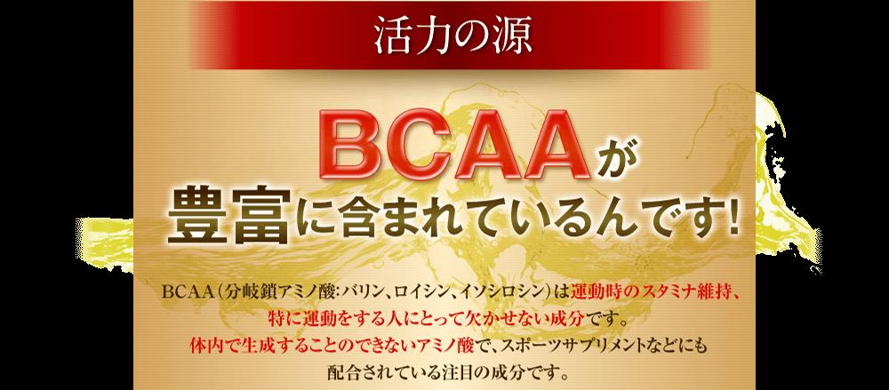 活力の源BCAAが豊富に含まれているんです!BCAA(分岐鎖アミノ酸:バリン、ロイシン、イソシロシン)は運動時のスタミナ維持、特に運動をする人にとって欠かせない成分です。体内で生成することのできないアミノ酸で、スポーツサプリメントなどにも配合されている注目の成分です。