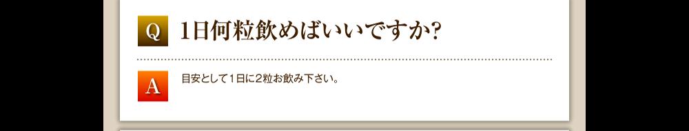 Q.1日何粒飲めばいいですか?/A.目安として1日に2粒お飲み下さい。